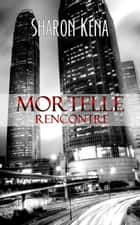 Mortelle rencontre ebook by Sharon Kena