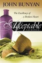 The Acceptable Sacrifice: The Excellency of a Broken Heart - The Excellency of a Broken Heart ebook by John Bunyan