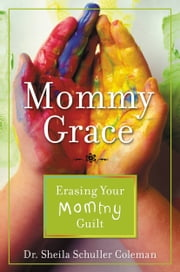 Mommy Grace - Erasing Your Mommy Guilt ebook by Sheila Schuller Coleman