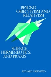 Beyond Objectivism and Relativism - Science, Hermeneutics, and Praxis ebook by Richard J. Bernstein