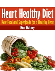 Heart Healthy Diet: Raw Food and Superfoods for a Healthy Heart ebook by Kim DeLacy