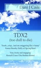 TDX2: Too Dull To Die ebook by Dani J Caile