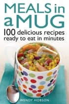 Meals in a Mug - 100 delicious recipes ready to eat in minutes ebook by Wendy Hobson