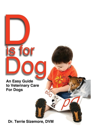 D is for Dog - An Easy Guide to Veterinary Care for Dogs ebook by Terrie  L Sizemore