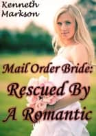 Mail Order Bride: Rescued By A Romantic: A Historical Mail Order Bride Western Victorian Romance (Rescued Mail Order Brides Book 5) ebook by KENNETH MARKSON