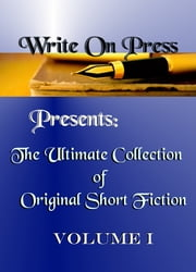 Write On Press Presents: The Ultimate Collection of Original Short Fiction, Volume I ebook by Write On Press