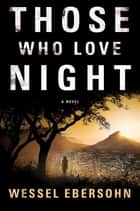Those Who Love Night - A Novel ebook by Wessel Ebersohn