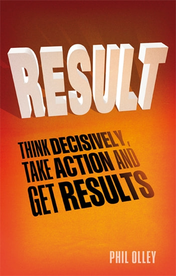 Result - Think Decisively, Take Action and Get Results ebook by Phil Olley