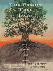 The Family Tree of Jesus - The Master List That Leads to the Master ebook by Curt D. Baker