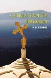 Christianity Broken ebook by D. K. Grooms