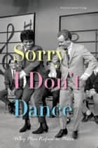 Sorry I Don't Dance - Why Men Refuse to Move ebook by Maxine Leeds Craig