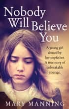 Nobody Will Believe You - A Story of Unbreakable Courage ebook by