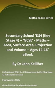 Secondary School 'KS4 (Key Stage 4) – 'GCSE' - Maths – Area, Surface Area, Projection and Volume – Ages 14-16' eBook ebook by Dr John Kelliher