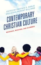 Contemporary Christian Culture - Messages, Missions, and Dilemmas ebook by Omotayo O. Banjo, Kesha Morant Williams, Andrew-John Bethke,...