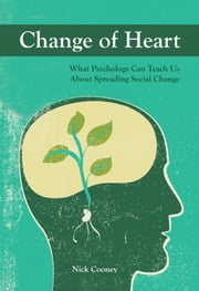 Change of Heart: What Psychology Can Teach Us About Spreading Social Change ebook by Nick Cooney