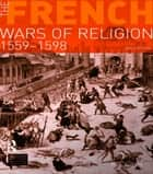 The French Wars of Religion 1559-1598 ebook by R. J. Knecht