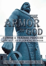 The Armor of GOD Fitness & Training Program - The Key to Ultimate Fitness ebook by Pastor Shaolin MB Abrams Sr PhD