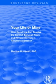 Your Life or Mine - How Geoethics Can Resolve the Conflict Between Public and Private Interests in Xenotransplantation ebook by Martine Rothblatt