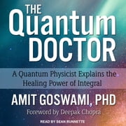 The Quantum Doctor - A Quantum Physicist Explains the Healing Power of Integral audiobook by Awit Goswami, PhD