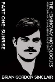 The Hemingway Monologues: An Epic Drama of Love, Genius and Eternity - Part One: Sunrise ebook by Brian Gordon Sinclair