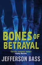 Bones of Betrayal - A Body Farm Thriller ebook by Jefferson Bass