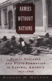 Armies without Nations: Public Violence and State Formation in Central America, 1821-1960 ebook by Robert H. Holden