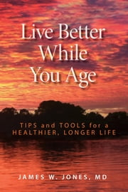 Live Better While You Age - Tips and Tools for a Healthier, Longer Life ebook by James W. Jones MD