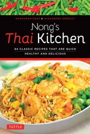 Nong's Thai Kitchen - 84 Classic Recipes that are Quick, Healthy and Delicious ebook by Nongkran Daks,Alexandra Greeley