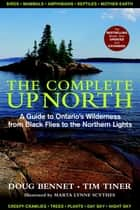The Complete Up North - A Guide to Ontario's Wilderness from Black Flies to the Northern Lights ebook by Doug Bennet, Tim Tiner, Marta Scythes