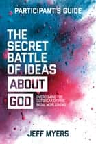 The Secret Battle of Ideas about God Participant's Guide - Overcoming the Outbreak of Five Fatal Worldviews ebook by Dr. Jeff Myers