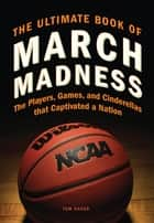 The Ultimate Book of March Madness - The Players, Games, and Cinderellas that Captivated a Nation ebook by Tom Hager