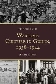 Wartime Culture in Guilin, 1938–1944 - A City at War ebook by Pingchao Zhu