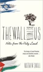 The Wall Between Us - Notes from the Holy Land ebook by Matthew Small