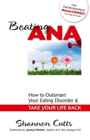Beating Ana - How to Outsmart Your Eating Disorder and Take Your Life Back ebook by Shannon Cutts