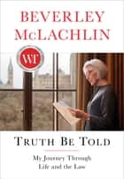 Truth Be Told - My Journey Through Life and the Law ebook by Beverley McLachlin