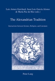 The Alexandrian Tradition - Interactions between Science, Religion, and Literature ebook by Luis Arturo Guichard,Juan Luis García Alonso,María Paz de Hoz