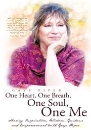 One Heart, One Breath, One Soul, One Me - Sharing Inspiration, Wisdom, Guidance and Empowerment with Gaye Piper ebook by Gaye Piper