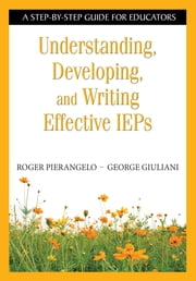 Understanding, Developing, and Writing Effective IEPs - A Step-by-Step Guide for Educators ebook by Roger Pierangelo,George A. Giuliani