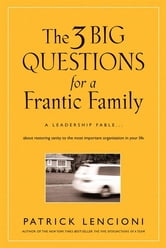 The Three Big Questions for a Frantic Family - A Leadership Fable​ About Restoring Sanity To The Most Important Organization In Your Life ebook by Patrick M. Lencioni