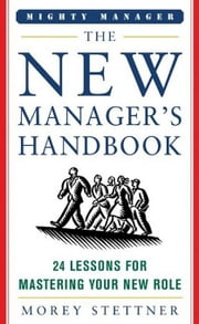 The New Manager's Handbook: 24 Lessons for Mastering Your New Role ebook by Stettner, Morey