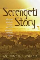 Serengeti Story: A scientist in paradise ebook by Anthony Sinclair
