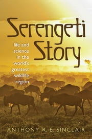 Serengeti Story: A scientist in paradise - Life and Science in the World's Greatest Wildlife Region ebook by Anthony Sinclair