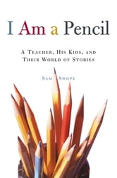 I Am a Pencil - A Teacher, His Kids, and Their World of Stories ebook by Sam Swope