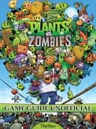 Plants Vs Zombies Game Guide Unofficial ebook by The Yuw