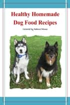 Healthy Homemade Dog Food Recipes ebook by Rebecca Palmer