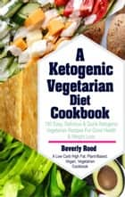 Ketogenic Vegetarian Diet Cookbook - 100 Easy, Delicious and Quick Ketogenic Vegetarian Recipes For Good Health and Weight Loss (A Low Carb High Fat, Plant-Based, Vegan, Vegetarian Cookbook) ebook by Beverly Rood