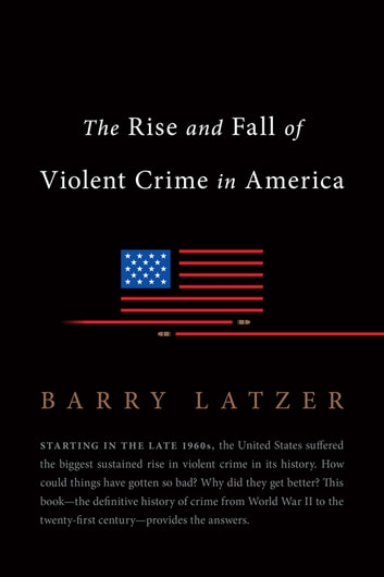 The Rise and Fall of Violent Crime in America ebook by Barry Latzer