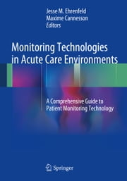 Monitoring Technologies in Acute Care Environments - A Comprehensive Guide to Patient Monitoring Technology ebook by Jesse M. Ehrenfeld,Maxime Cannesson