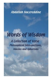 Words Of Wisdom - A Collection of Verse, Philosophical Introspections, Maxims and Aphorisms ebook by Abdallah Nacereddine