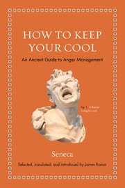 How to Keep Your Cool - An Ancient Guide to Anger Management ebook by James S. Romm, Seneca, James S. Romm